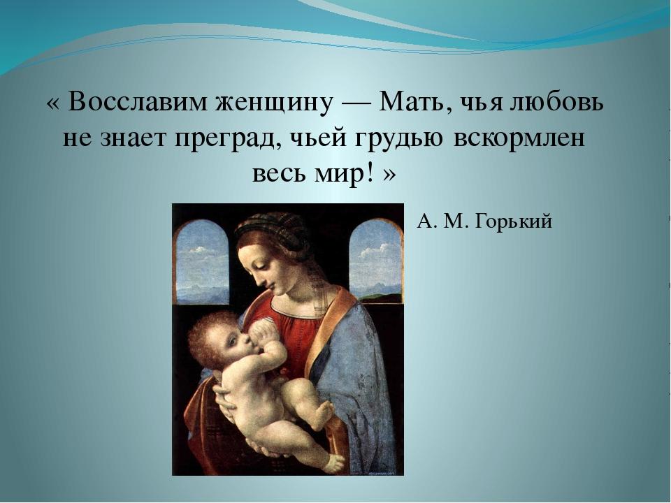 « Восславим женщину — Мать, чья любовь не знает преград, чьей грудью вскормле...