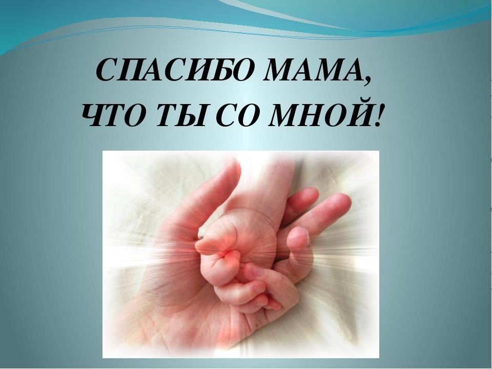 СПАСИБО МАМА, ЧТО ТЫ СО МНОЙ!