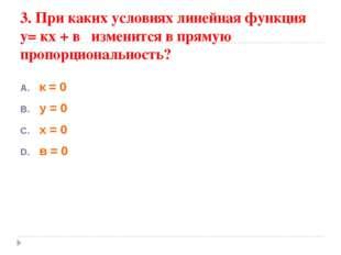 3. При каких условиях линейная функция у= кх + в изменится в прямую пропорцио