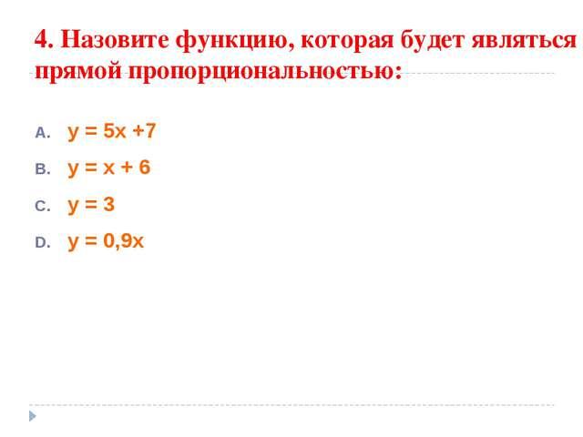 4. Назовите функцию, которая будет являться прямой пропорциональностью: у = 5...