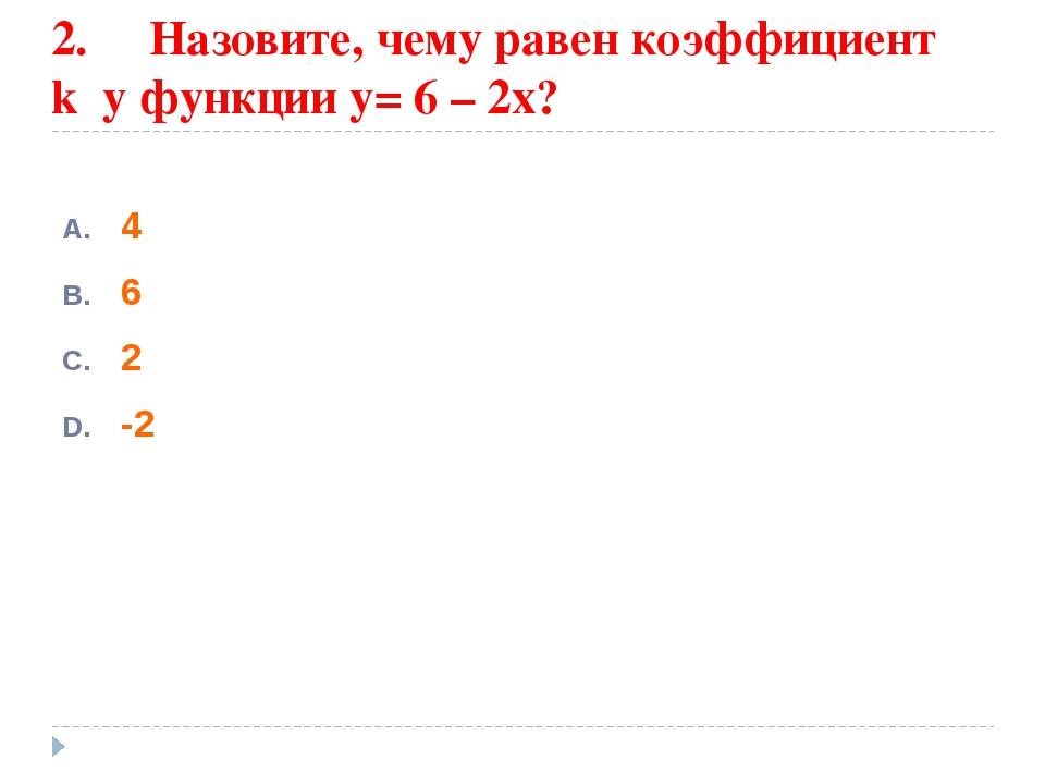 2. Назовите, чему равен коэффициент k у функции у= 6 – 2х? 4 6 2 -2