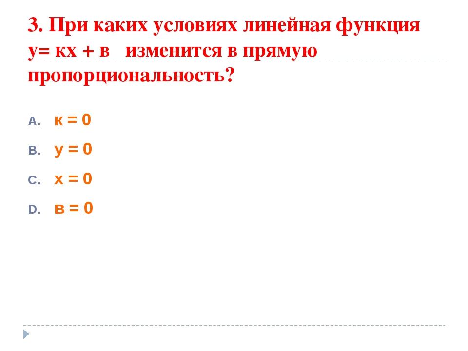 3. При каких условиях линейная функция у= кх + в изменится в прямую пропорцио...