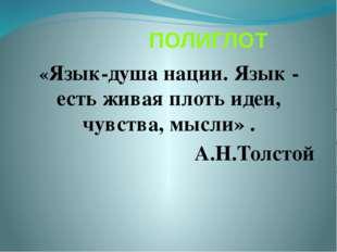 ПОЛИГЛОТ «Язык-душа нации. Язык - есть живая плоть идеи, чувства, мысли» . А