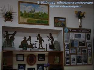 В 2010 году обновлена экспозиция музея «Чехов-врач»