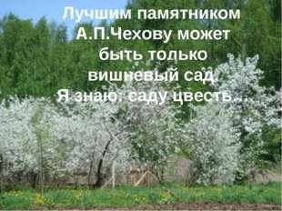 Лучшим памятником А.П.Чехову может быть только вишневый сад. Я знаю: саду цв