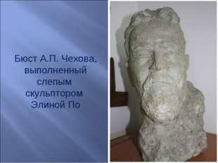 Бюст А.П. Чехова, выполненный слепым скульптором Элиной По