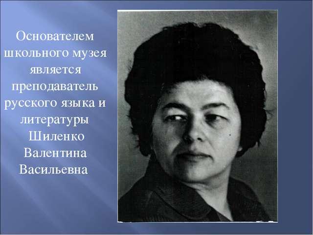 Основателем школьного музея является преподаватель русского языка и литератур...