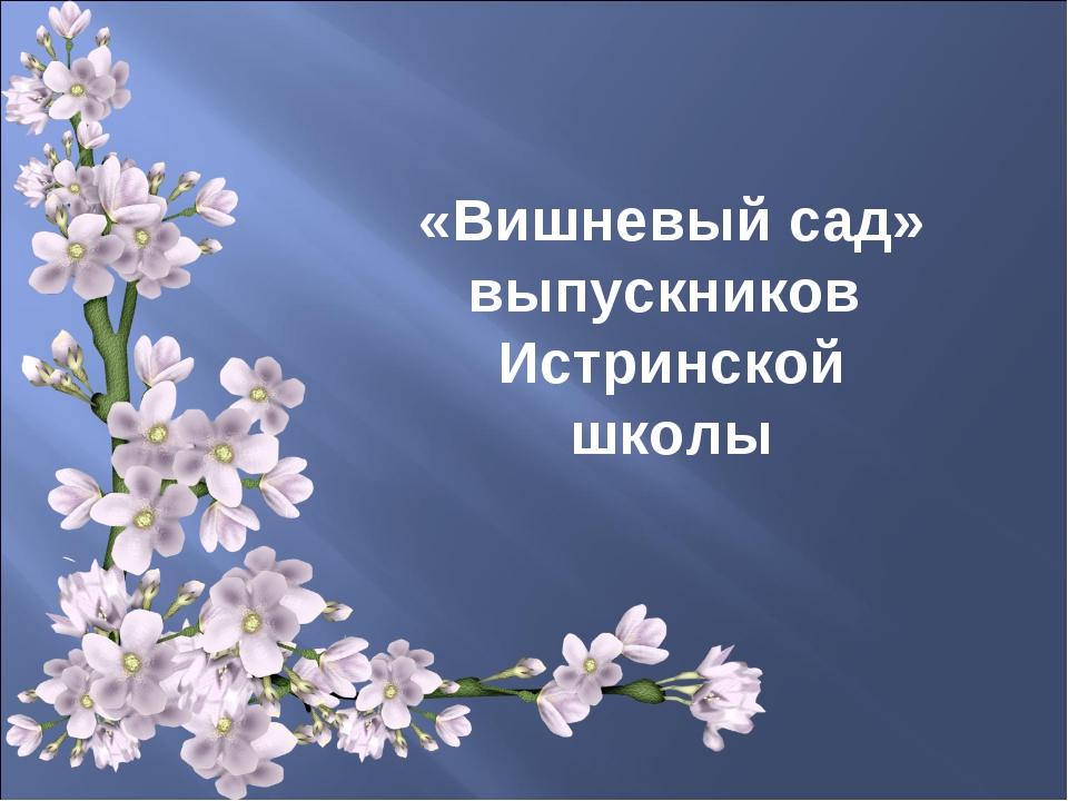 «Вишневый сад» выпускников Истринской школы