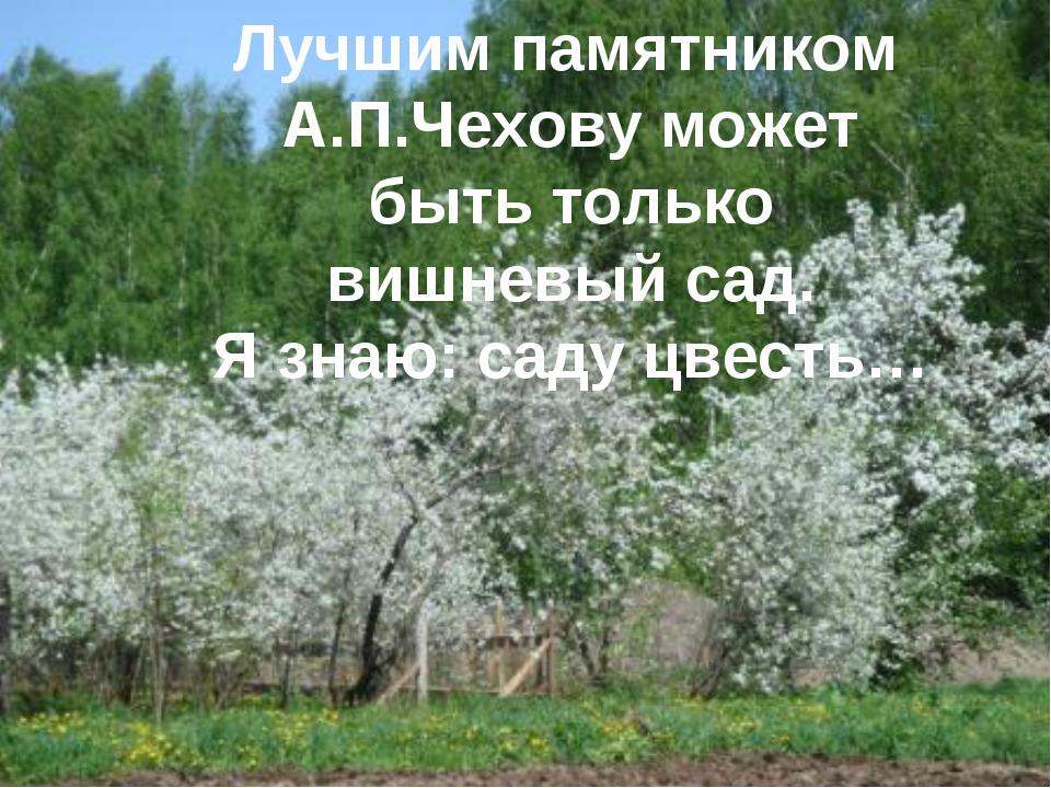 Лучшим памятником А.П.Чехову может быть только вишневый сад. Я знаю: саду цв...