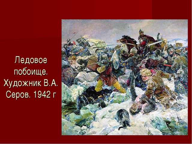 Ледовое побоище. Художник В.А. Серов. 1942 г
