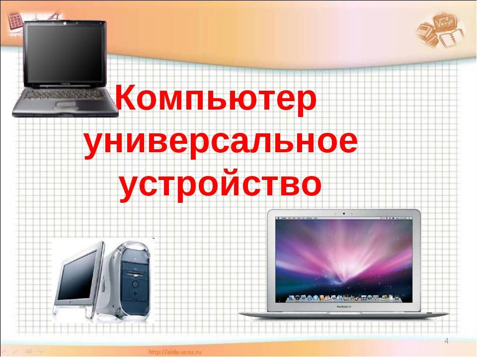 * Компьютер универсальное устройство