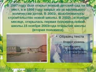 В 1997 году был открыт новый детский сад на 50 мест, а в 1998 году закрыт из-