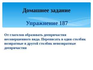 Упражнение 187 От глаголов образовать деепричастия несовершенного вида. Переп