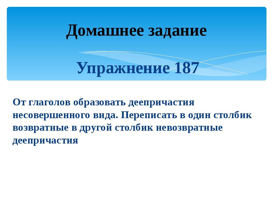 Упражнение 187 От глаголов образовать деепричастия несовершенного вида. Переп...