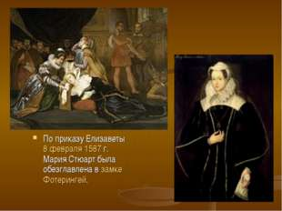 По приказу Елизаветы 8 февраля1587г. Мария Стюарт была обезглавлена взамк