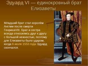 Эдуард VI— единокровный брат Елизаветы Младший брат стал королём Англии посл