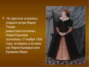 На престоле оказалась старшая сестра Мария Тюдор ревностнаякатоличка. Новая