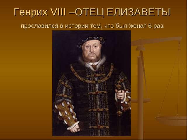 Генрих VIII –ОТЕЦ ЕЛИЗАВЕТЫ прославился в истории тем, что был женат 6 раз