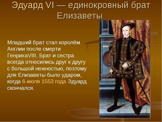 Эдуард VI— единокровный брат Елизаветы Младший брат стал королём Англии посл...