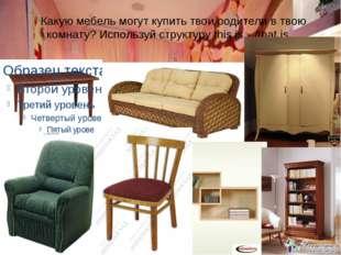 Какую мебель могут купить твои родители в твою комнату? Используй структуру t