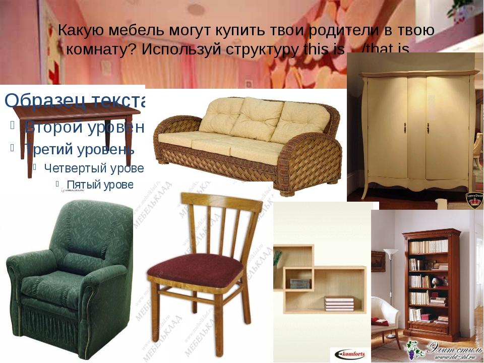 Какую мебель могут купить твои родители в твою комнату? Используй структуру t...