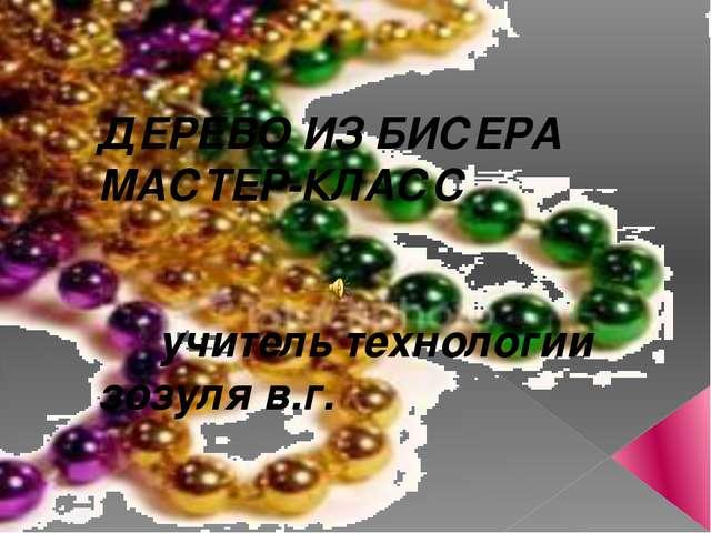 ДЕРЕВО ИЗ БИСЕРА МАСТЕР-КЛАСС учитель технологии зозуля в.г.