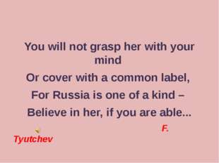 You will not grasp her with your mind Or cover with a common label, For Russ
