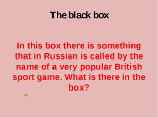 The black box In this box there is something that in Russian is called by the