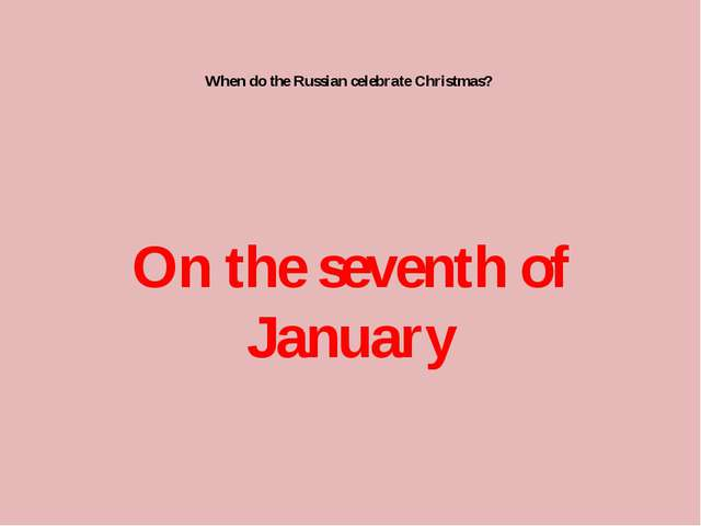When do the Russian celebrate Christmas? On the seventh of January