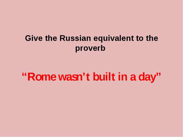 "Give the Russian equivalent to the proverb ""Rome wasn't built in a day"""