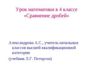 Урок математики в 4 классе «Сравнение дробей» Александрова А.С., учитель нача