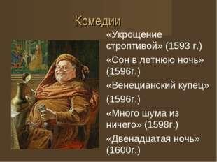 Комедии «Укрощение строптивой» (1593 г.) «Сон в летнюю ночь» (1596г.) «Венеци