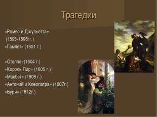 Трагедии «Ромео и Джульетта» (1595-1596гг.) «Гамлет» (1601 г.) «Отелло»(1604