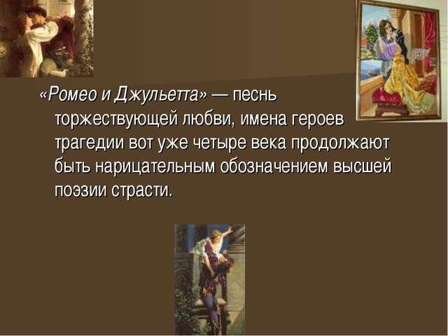 «Ромео и Джульетта»— песнь торжествующей любви, имена героев трагедии вот уж...