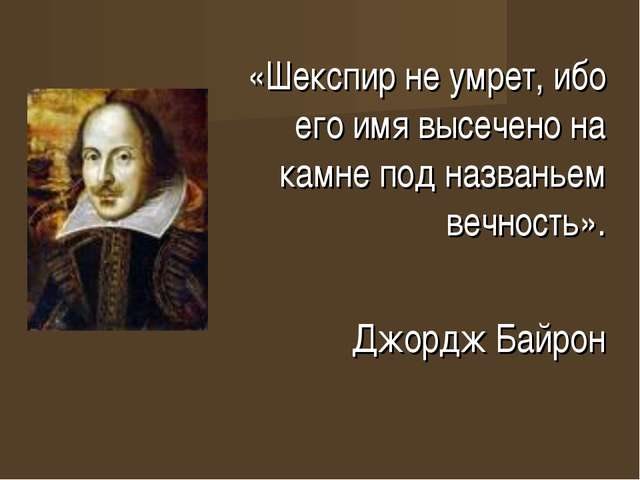 «Шекспир не умрет, ибо его имя высечено на камне под названьем вечность». Джо...