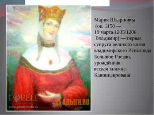 Мария Шварновна (ок.1158— 19 марта1205/1206 Владимир)— первая супруга
