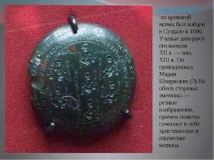 Амулет-змеевикиз кровавой яшмы был найден в Суздале в 1890. Ученые датируют