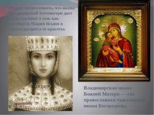 Можно предположить, что икона Владимирской Богоматери дает представление о т