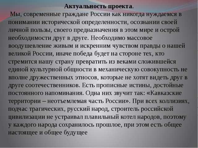 Актуальность проекта. Мы, современные граждане России как никогда нуждаемся в...