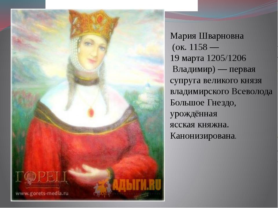 Мария Шварновна (ок.1158— 19 марта1205/1206 Владимир)— первая супруга...