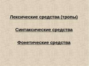 Лексические средства (тропы) Синтаксические средства Фонетические средства
