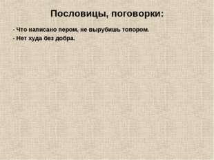 Пословицы, поговорки: - Что написано пером, не вырубишь топором. - Нет худа б