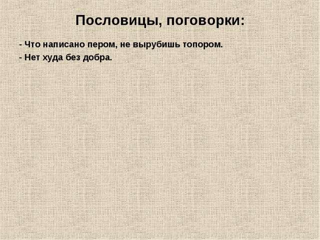 Пословицы, поговорки: - Что написано пером, не вырубишь топором. - Нет худа б...