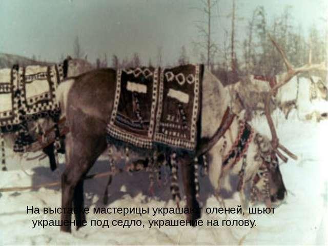 На выставке мастерицы украшают оленей, шьют украшение под седло, украшение н...