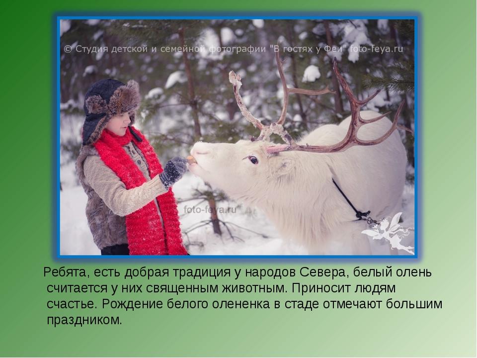 Ребята, есть добрая традиция у народов Севера, белый олень считается у них с...