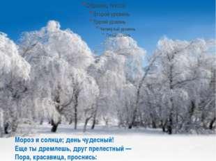 Мороз и солнце; день чудесный! Еще ты дремлешь, друг прелестный — Пора, крас