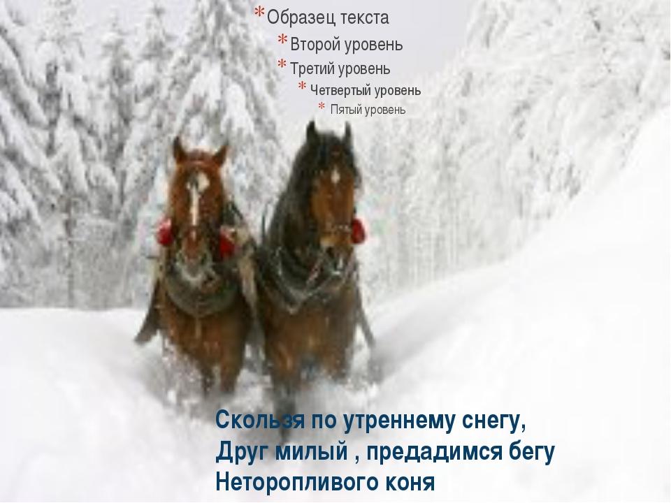 Скользя по утреннему снегу, Друг милый , предадимся бегу Неторопливого коня