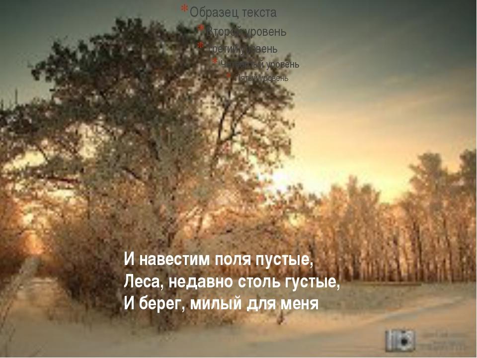 И навестим поля пустые, Леса, недавно столь густые, И берег, милый для меня