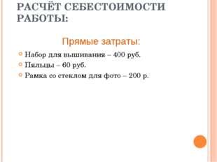 РАСЧЁТ СЕБЕСТОИМОСТИ РАБОТЫ: Набор для вышивания – 400 руб. Пяльцы – 60 руб.
