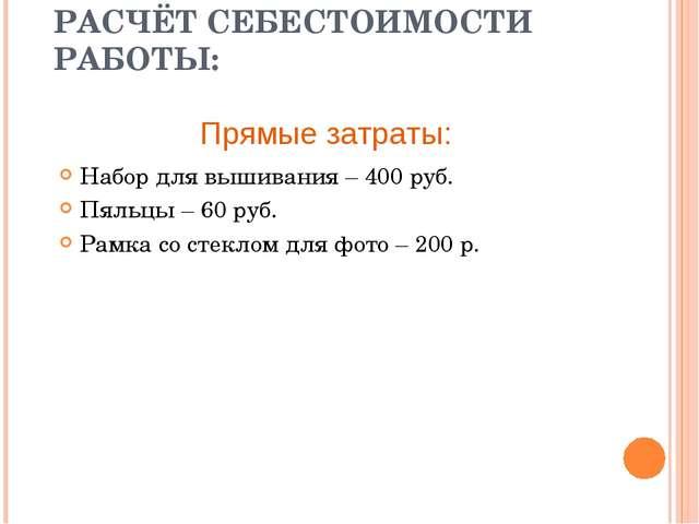 РАСЧЁТ СЕБЕСТОИМОСТИ РАБОТЫ: Набор для вышивания – 400 руб. Пяльцы – 60 руб....